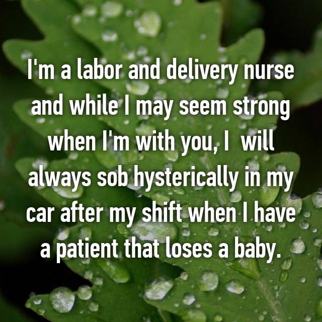 I'm a labor and delivery nurse and while I may seem strong when I'm with you, I  will always sob hysterically in my car after my shift when I have a patient that loses a baby.