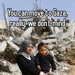 You can move to Gaza, really, we don't mind