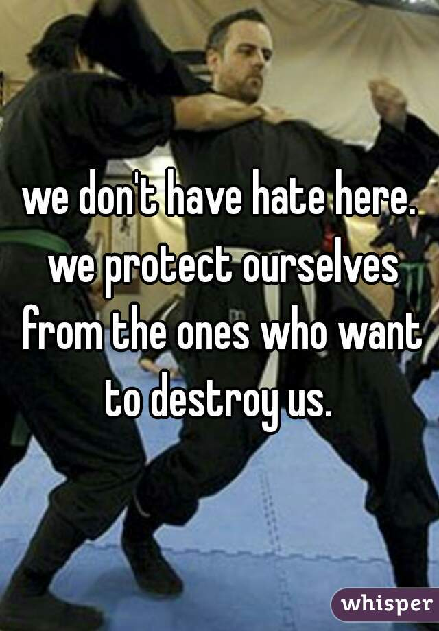 we don't have hate here. we protect ourselves from the ones who want to destroy us.