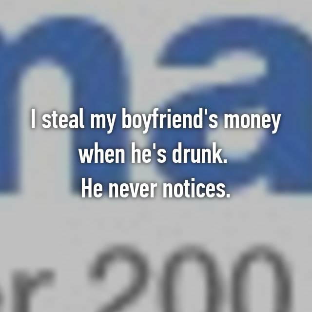I steal my boyfriend's money when he's drunk.  He never notices.
