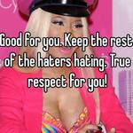 Good for you. Keep the rest of the haters hating. True respect for you!