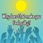 Why does that make you feel guilty?