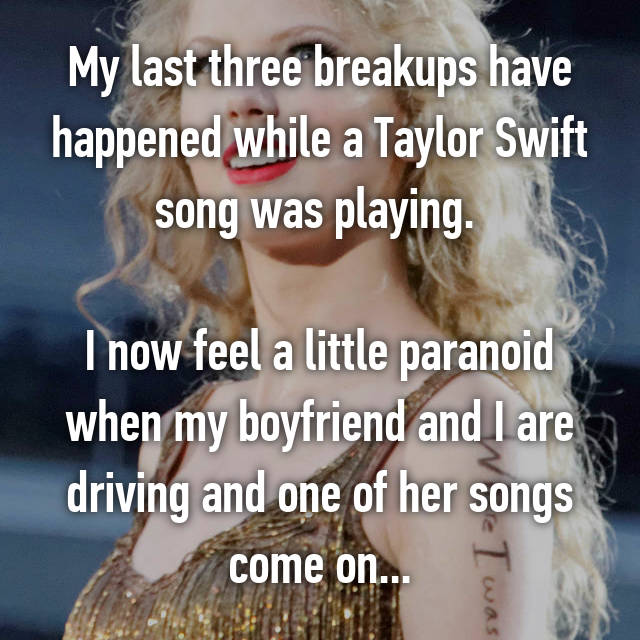 My last three breakups have happened while a Taylor Swift song was playing.   I now feel a little paranoid when my boyfriend and I are driving and one of her songs come on...