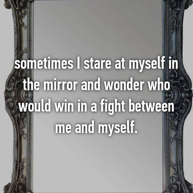 sometimes I stare at myself in the mirror and wonder who would win in a fight between me and myself.