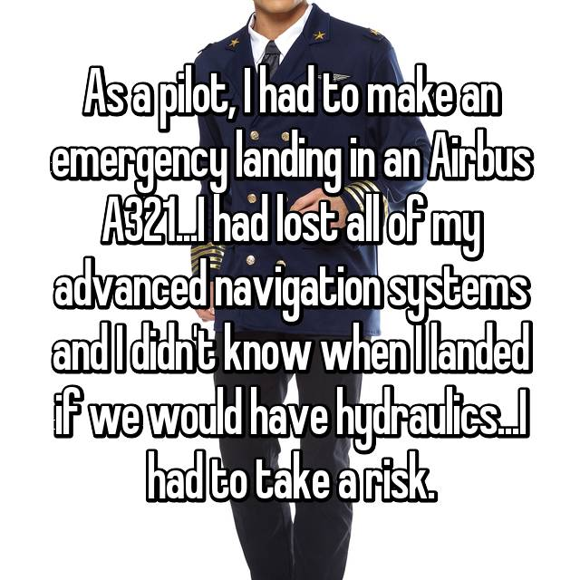As a pilot, I had to make an emergency landing in an Airbus A321...I had lost all of my advanced navigation systems and I didn't know when I landed if we would have hydraulics...I had to take a risk.