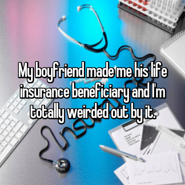 My boyfriend made me his life insurance beneficiary and I'm totally weirded out by it.