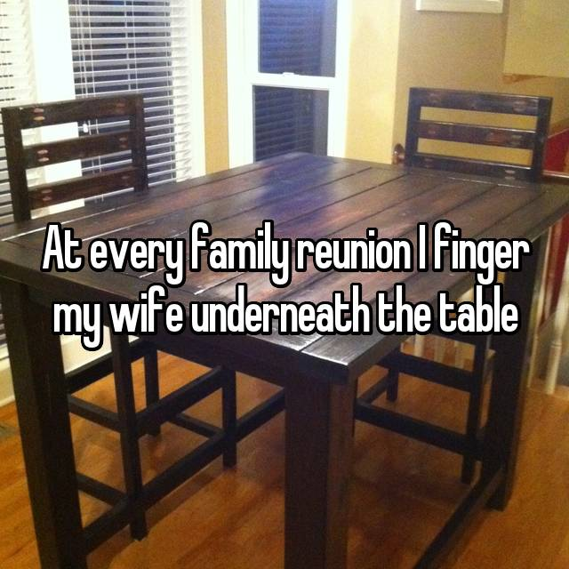 At every family reunion I finger my wife underneath the table