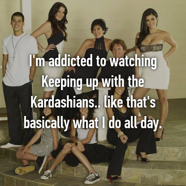 I'm addicted to watching Keeping up with the Kardashians.. like that's basically what I do all day.