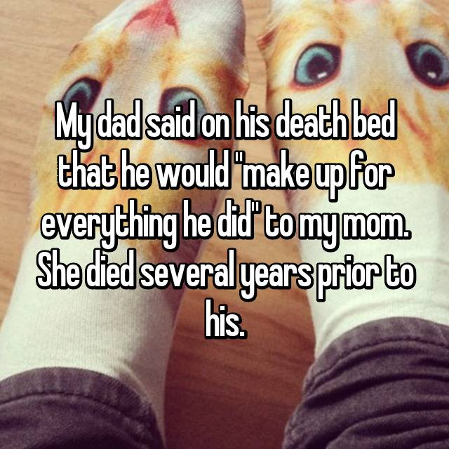 "My dad said on his death bed that he would ""make up for everything he did"" to my mom. She died several years prior to his."