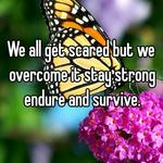 We all get scared but we overcome it stay strong endure and survive.