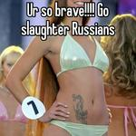 Ur so brave!!!! Go slaughter Russians