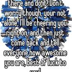 You just gotta go out there and do it! Don't worry though, your not alone, I'll be cheering you right on, and then just come back and tell everyone how awesome you are, best of luck to you!
