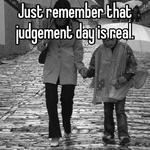 Just remember that judgement day is real.