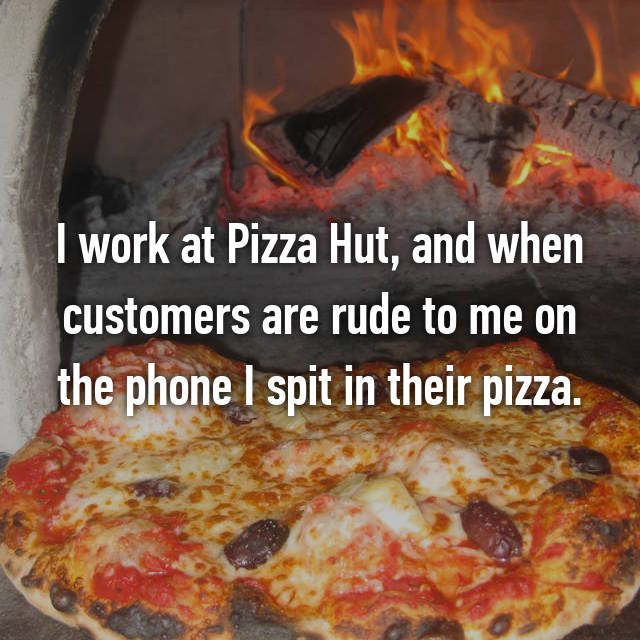 I work at Pizza Hut, and when customers are rude to me on the phone I spit in their pizza.