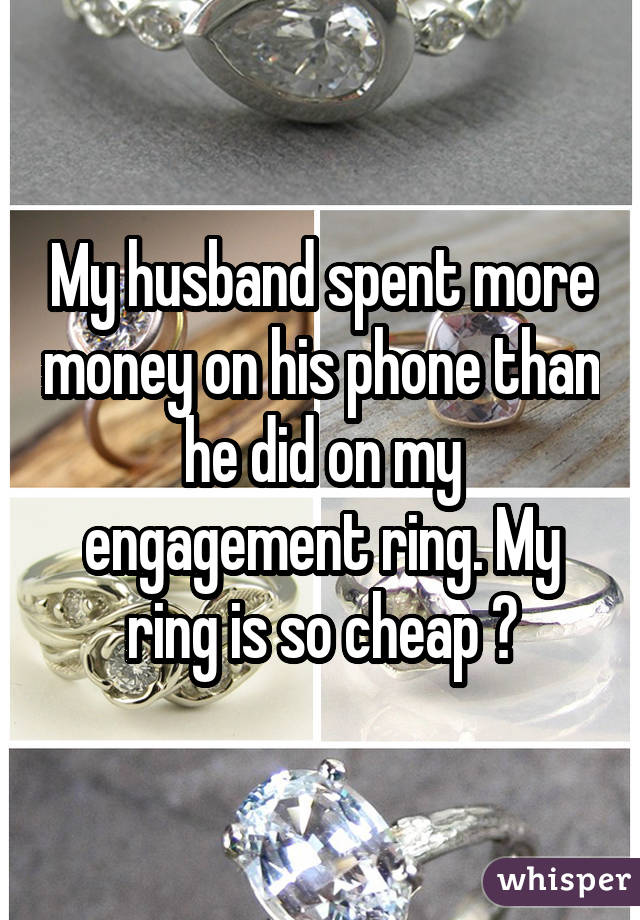 My husband spent more money on his phone than he did on my engagement ring. My ring is so cheap ��