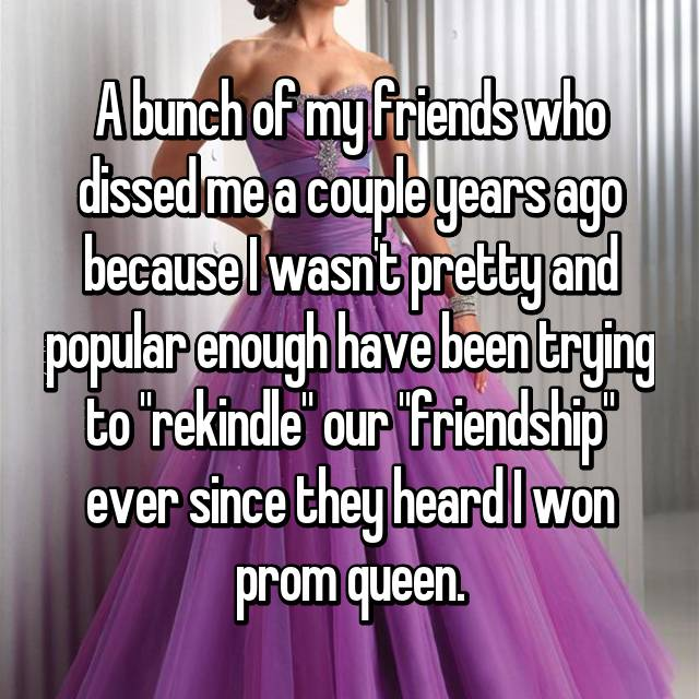 "A bunch of my friends who dissed me a couple years ago because I wasn't pretty and popular enough have been trying to ""rekindle"" our ""friendship"" ever since they heard I won prom queen."