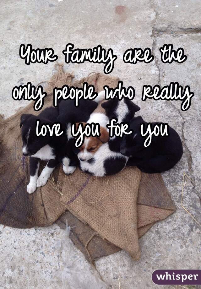 Your family are the only people who really love you for you