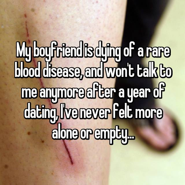 My boyfriend is dying of a rare blood disease, and won't talk to me anymore after a year of dating, I've never felt more alone or empty...