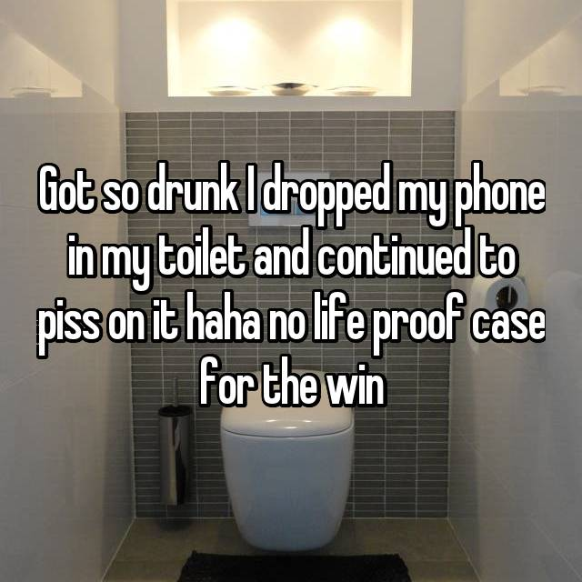Got so drunk I dropped my phone in my toilet and continued to piss on it haha no life proof case for the win