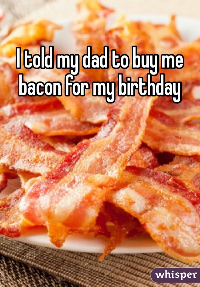 I told my dad to buy me bacon for my birthday