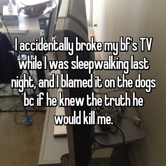 I accidentally broke my bf's TV while I was sleepwalking last night, and I blamed it on the dogs bc if he knew the truth he would kill me.
