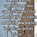 How else are they supposed to get basic supplies they need to live when Israel fences them in and doesn't allow anything in or out, you ignorant zionist?