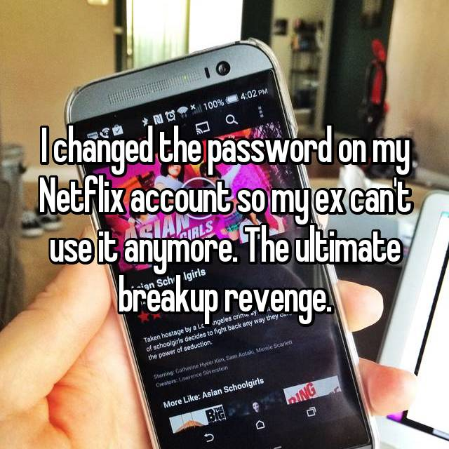 I changed the password on my Netflix account so my ex can't use it anymore. The ultimate breakup revenge. 😈