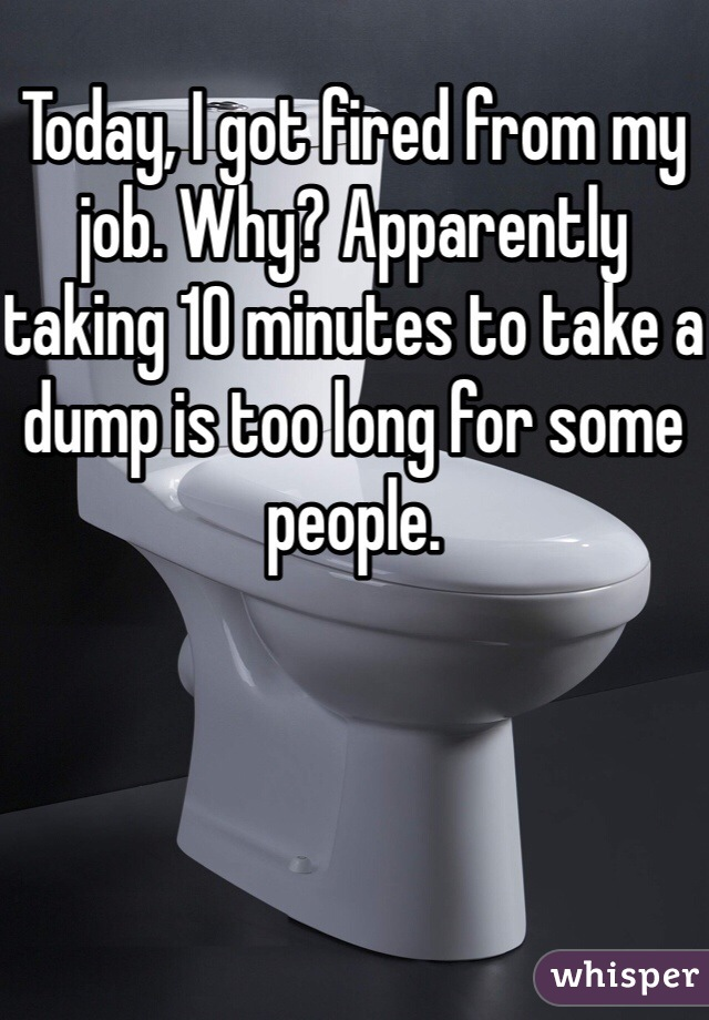 Today, I got fired from my job. Why? Apparently taking 10 minutes to take a dump is too long for some people.