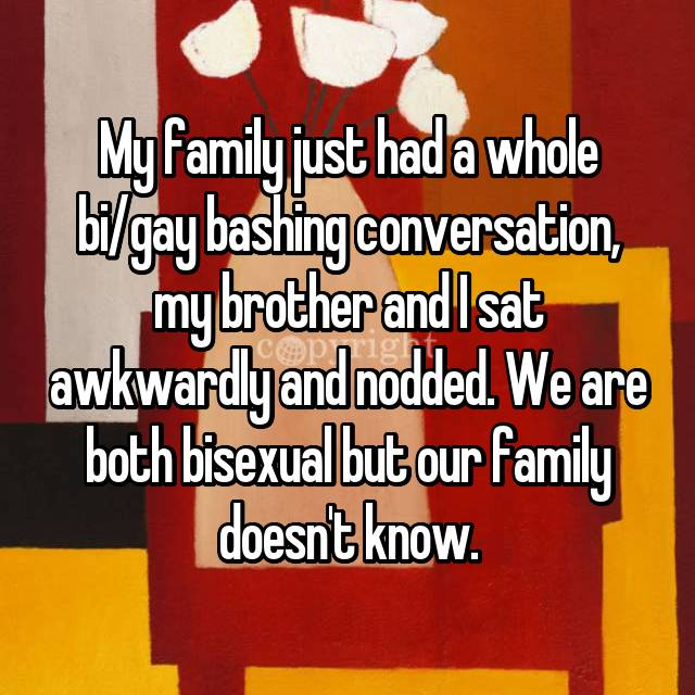 My family just had a whole bi/gay bashing conversation, my brother and I sat awkwardly and nodded. We are both bisexual but our family doesn't know.