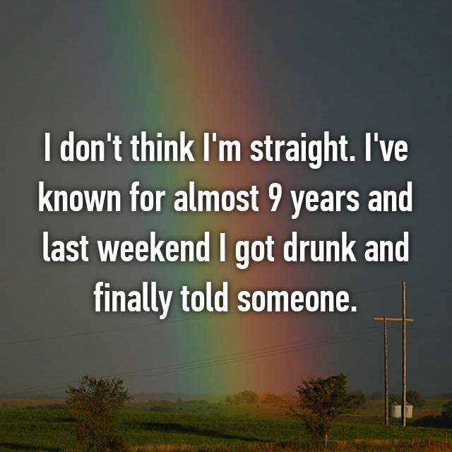 I don't think I'm straight. I've known for almost 9 years and last weekend I got drunk and finally told someone.