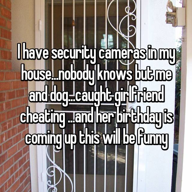 I have security cameras in my house...nobody knows but me and dog...caught girlfriend cheating ...and her birthday is coming up this will be funny