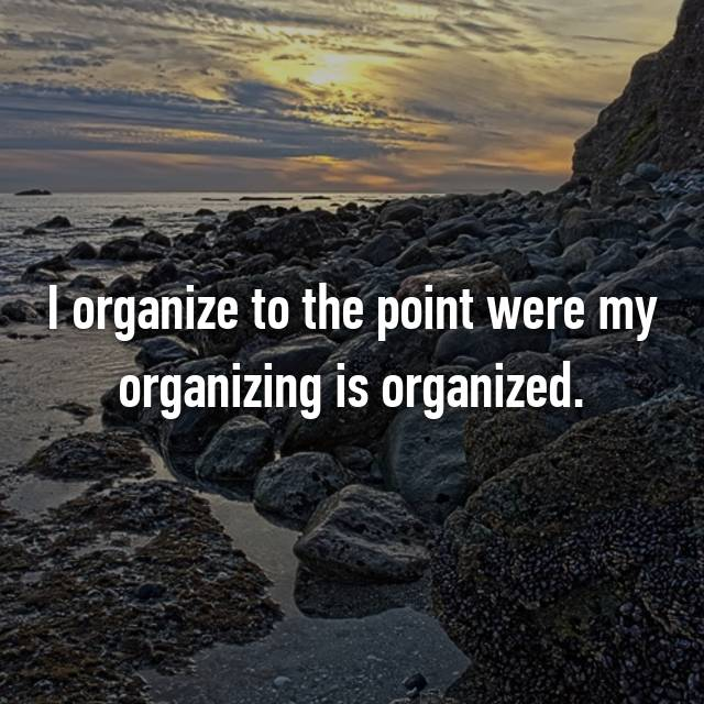 I organize to the point were my organizing is organized.