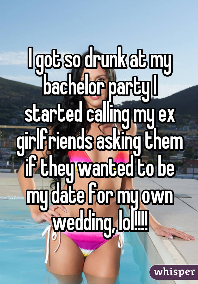 I got so drunk at my bachelor party I started calling my ex girlfriends
