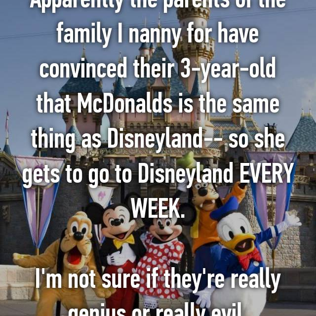 Apparently the parents of the family I nanny for have convinced their 3-year-old that McDonalds is the same thing as Disneyland-- so she gets to go to Disneyland EVERY WEEK.  I'm not sure if they're really genius or really evil.