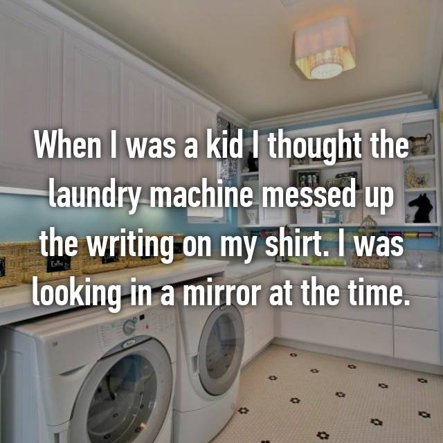 When I was a kid I thought the laundry machine messed up the writing on my shirt. I was looking in a mirror at the time.
