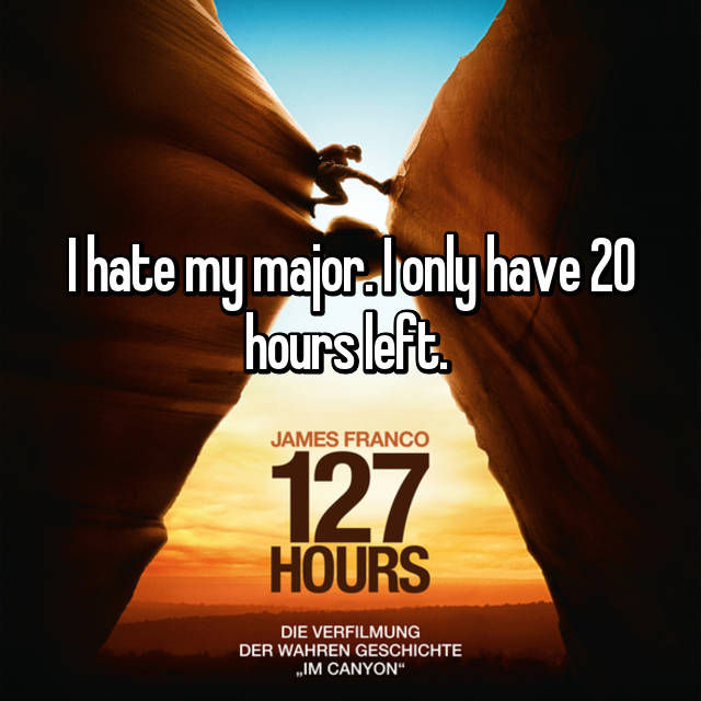 I hate my major. I only have 20 hours left.