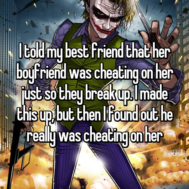 I told my best friend that her boyfriend was cheating on her just so they break up. I made this up, but then I found out he really was cheating on her