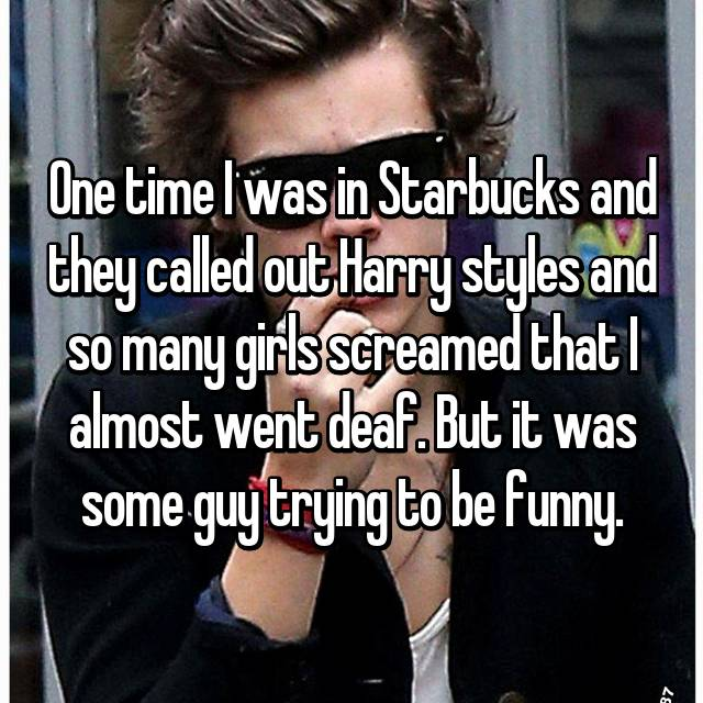 One time I was in Starbucks and they called out Harry styles and so many girls screamed that I almost went deaf. But it was some guy trying to be funny.