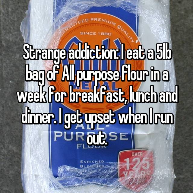 Strange addiction: I eat a 5lb bag of All purpose flour in a week for breakfast, lunch and dinner. I get upset when I run out.