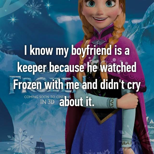I know my boyfriend is a keeper because he watched Frozen with me and didn't cry about it.