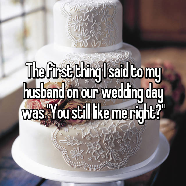 "The first thing I said to my husband on our wedding day was ""You still like me right?"""