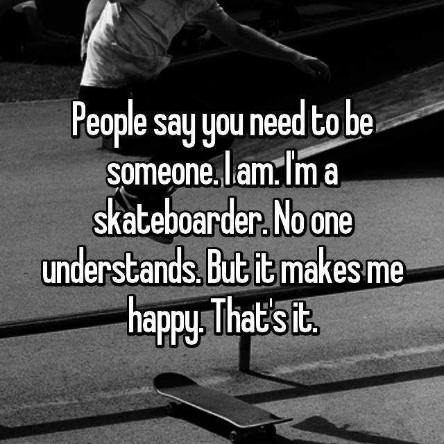 People say you need to be someone. I am. I'm a skateboarder. No one understands. But it makes me happy. That's it.