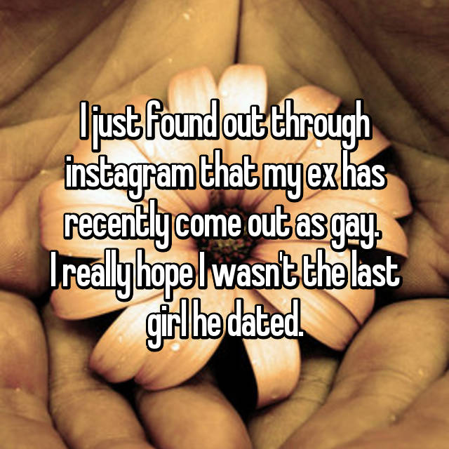 I just found out through instagram that my ex has recently come out as gay.  I really hope I wasn't the last girl he dated.
