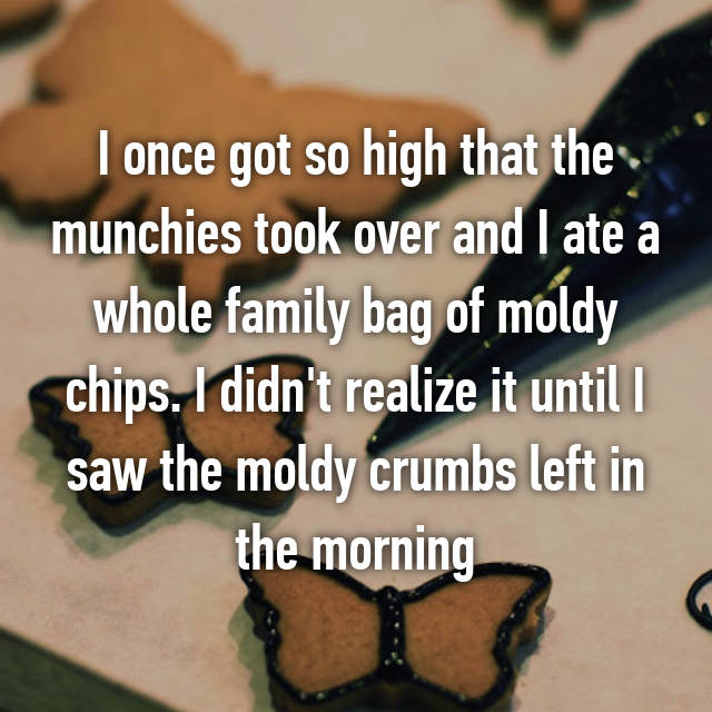 I once got so high that the munchies took over and I ate a whole family bag of moldy chips. I didn't realize it until I saw the moldy crumbs left in the morning