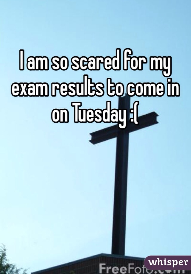 I am soo scared about my results?