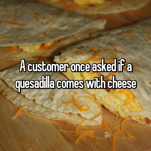 A customer once asked if a quesadilla comes with cheese