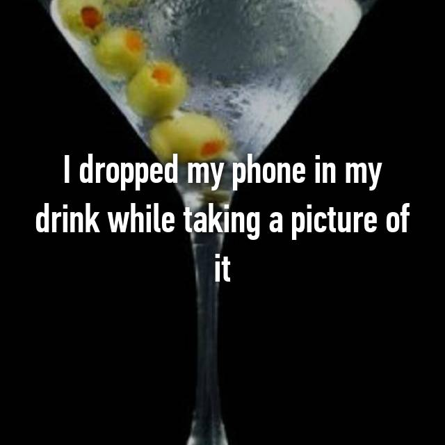 I dropped my phone in my drink while taking a picture of it