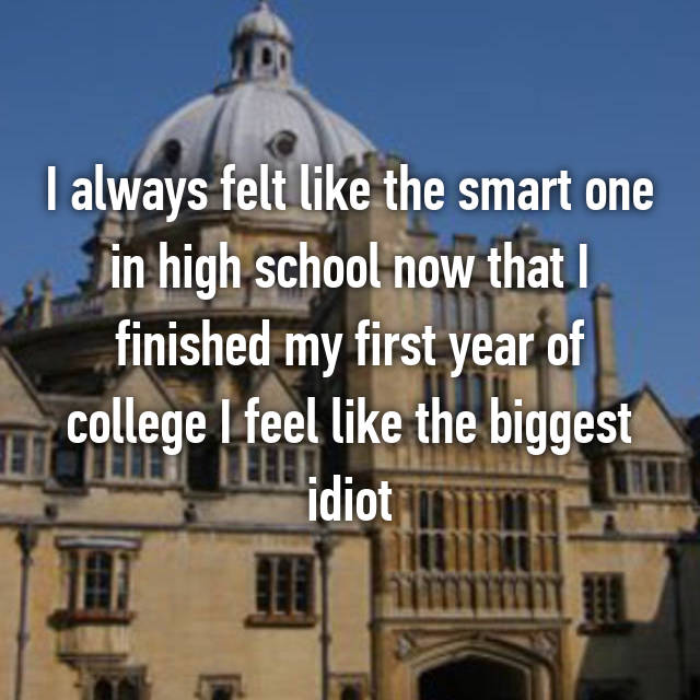 I always felt like the smart one in high school now that I finished my first year of college I feel like the biggest idiot