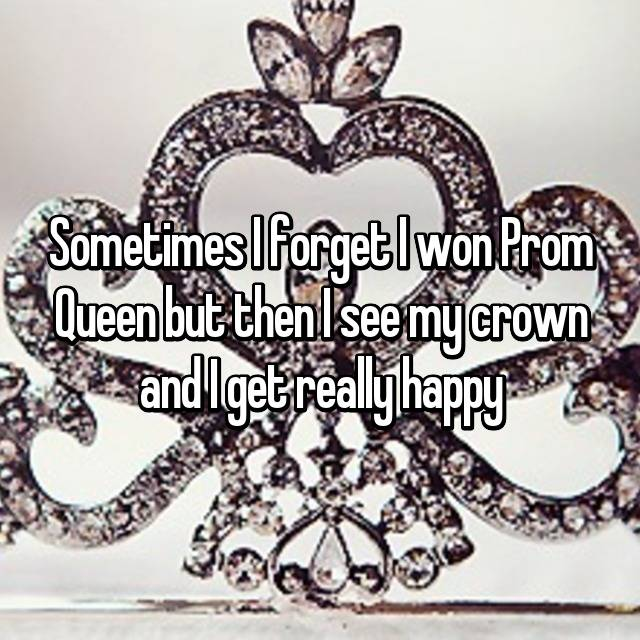 Sometimes I forget I won Prom Queen but then I see my crown and I get really happy
