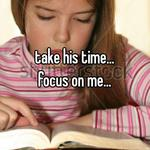 take his time... focus on me...